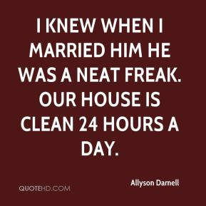 Allyson Darnell - I knew when I married him he was a neat freak. Our house is clean 24 hours a day.