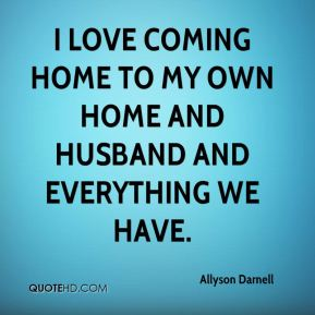 I love coming home to my own home and husband and everything we have.