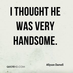 Allyson Darnell - I thought he was very handsome.