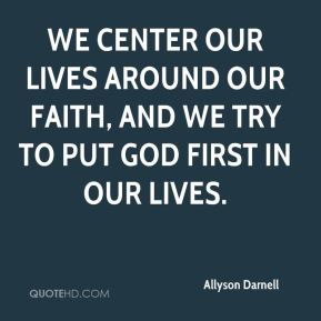 We center our lives around our faith, and we try to put God first in our lives.