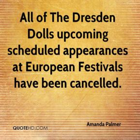 Amanda Palmer - All of The Dresden Dolls upcoming scheduled appearances at European Festivals have been cancelled.