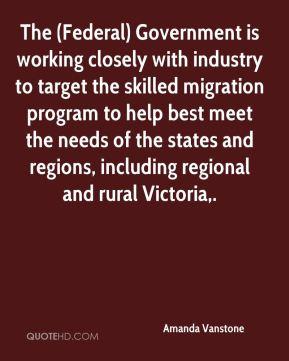 Amanda Vanstone - The (Federal) Government is working closely with industry to target the skilled migration program to help best meet the needs of the states and regions, including regional and rural Victoria.