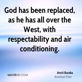Amiri Baraka - God has been replaced, as he has all over the West, with respectability and air conditioning.