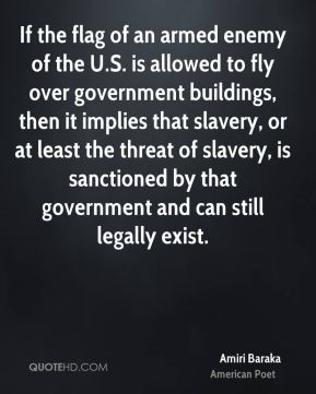 Amiri Baraka - If the flag of an armed enemy of the U.S. is allowed to fly over government buildings, then it implies that slavery, or at least the threat of slavery, is sanctioned by that government and can still legally exist.