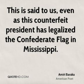 Amiri Baraka - This is said to us, even as this counterfeit president has legalized the Confederate Flag in Mississippi.