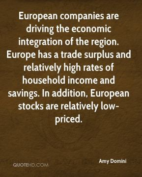 Amy Domini - European companies are driving the economic integration of the region. Europe has a trade surplus and relatively high rates of household income and savings. In addition, European stocks are relatively low-priced.