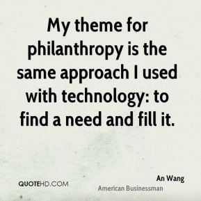 An Wang - My theme for philanthropy is the same approach I used with technology: to find a need and fill it.