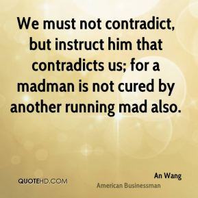 We must not contradict, but instruct him that contradicts us; for a madman is not cured by another running mad also.