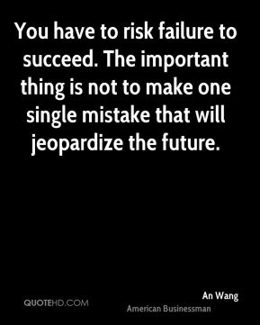 You have to risk failure to succeed. The important thing is not to make one single mistake that will jeopardize the future.
