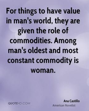 Ana Castillo - For things to have value in man's world, they are given the role of commodities. Among man's oldest and most constant commodity is woman.
