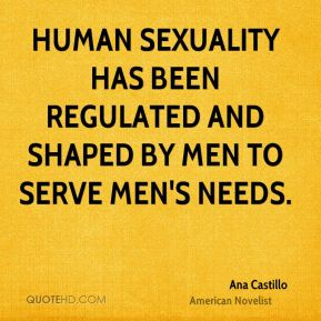 Human sexuality has been regulated and shaped by men to serve men's needs.