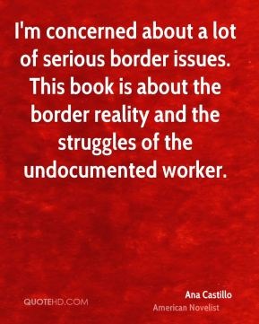 I'm concerned about a lot of serious border issues. This book is about the border reality and the struggles of the undocumented worker.