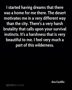Ana Castillo - I started having dreams that there was a home for me there. The desert motivates me in a very different way than the city. There's a very harsh brutality that calls upon your survival instincts. It's a harshness that is very beautiful to me. I feel very much a part of this wilderness.