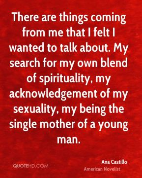 There are things coming from me that I felt I wanted to talk about. My search for my own blend of spirituality, my acknowledgement of my sexuality, my being the single mother of a young man.