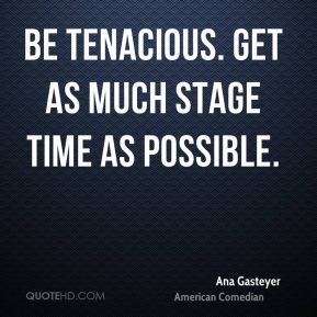 Be tenacious. Get as much stage time as possible.