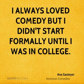 I always loved comedy but I didn't start formally until I was in college.
