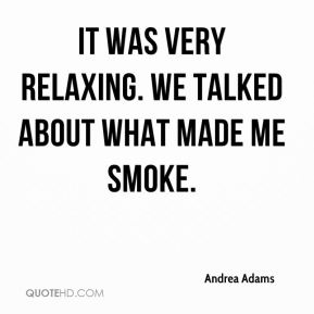 Andrea Adams - It was very relaxing. We talked about what made me smoke.