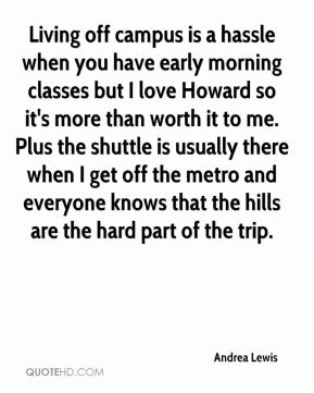 Andrea Lewis - Living off campus is a hassle when you have early morning classes but I love Howard so it's more than worth it to me. Plus the shuttle is usually there when I get off the metro and everyone knows that the hills are the hard part of the trip.
