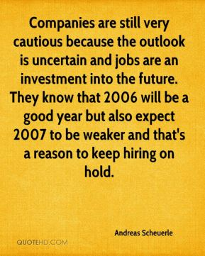 Andreas Scheuerle - Companies are still very cautious because the outlook is uncertain and jobs are an investment into the future. They know that 2006 will be a good year but also expect 2007 to be weaker and that's a reason to keep hiring on hold.