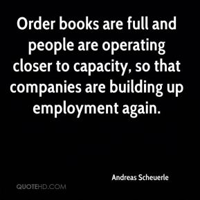 Andreas Scheuerle - Order books are full and people are operating closer to capacity, so that companies are building up employment again.
