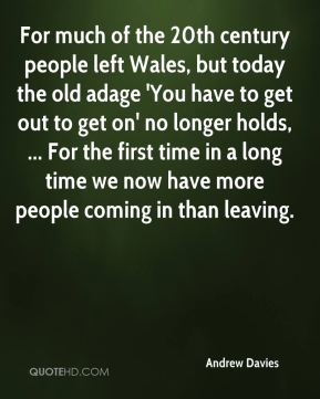 Andrew Davies - For much of the 20th century people left Wales, but today the old adage 'You have to get out to get on' no longer holds, ... For the first time in a long time we now have more people coming in than leaving.