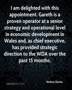 Andrew Davies - I am delighted with this appointment. Gareth is a proven operator at a senior strategy and operational level in economic development in Wales and, as chief executive, has provided strategic direction to the WDA over the past 15 months.