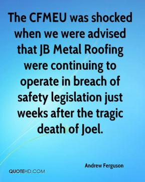Andrew Ferguson - The CFMEU was shocked when we were advised that JB Metal Roofing were continuing to operate in breach of safety legislation just weeks after the tragic death of Joel.