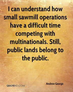 Andrew George - I can understand how small sawmill operations have a difficult time competing with multinationals. Still, public lands belong to the public.
