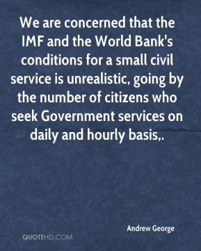 Andrew George - We are concerned that the IMF and the World Bank's conditions for a small civil service is unrealistic, going by the number of citizens who seek Government services on daily and hourly basis.