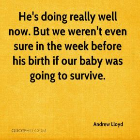 Andrew Lloyd - He's doing really well now. But we weren't even sure in the week before his birth if our baby was going to survive.