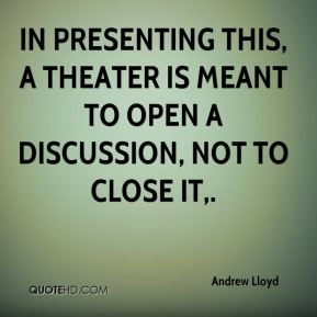 Andrew Lloyd - In presenting this, a theater is meant to open a discussion, not to close it.