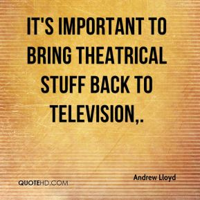It's important to bring theatrical stuff back to television.