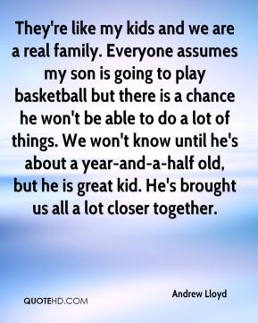 They're like my kids and we are a real family. Everyone assumes my son is going to play basketball but there is a chance he won't be able to do a lot of things. We won't know until he's about a year-and-a-half old, but he is great kid. He's brought us all a lot closer together.