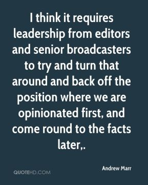I think it requires leadership from editors and senior broadcasters to try and turn that around and back off the position where we are opinionated first, and come round to the facts later.