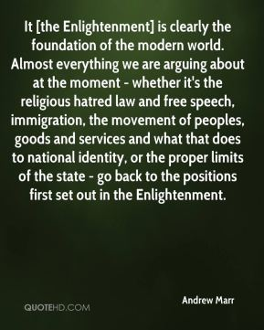 It [the Enlightenment] is clearly the foundation of the modern world. Almost everything we are arguing about at the moment - whether it's the religious hatred law and free speech, immigration, the movement of peoples, goods and services and what that does to national identity, or the proper limits of the state - go back to the positions first set out in the Enlightenment.
