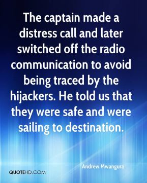 The captain made a distress call and later switched off the radio communication to avoid being traced by the hijackers. He told us that they were safe and were sailing to destination.