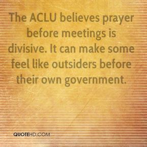 Andrew Schneider - The ACLU believes prayer before meetings is divisive. It can make some feel like outsiders before their own government.