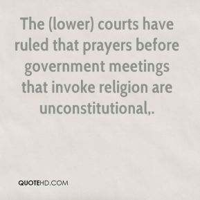 Andrew Schneider - The (lower) courts have ruled that prayers before government meetings that invoke religion are unconstitutional.