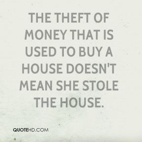 Andrew Schneider - The theft of money that is used to buy a house doesn't mean she stole the house.