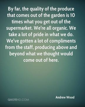 Andrew Wood - By far, the quality of the produce that comes out of the garden is 10 times what you get out of the supermarket. We're all organic. We take a lot of pride in what we do. We've gotten a lot of compliments from the staff, producing above and beyond what we thought would come out of here.