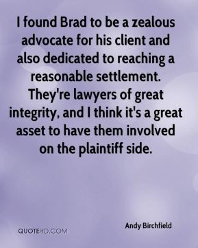 Andy Birchfield - I found Brad to be a zealous advocate for his client and also dedicated to reaching a reasonable settlement. They're lawyers of great integrity, and I think it's a great asset to have them involved on the plaintiff side.