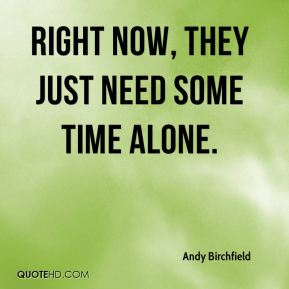 Andy Birchfield - Right now, they just need some time alone.