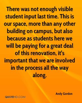 Andy Gordon - There was not enough visible student input last time. This is our space, more than any other building on campus, but also because as students here we will be paying for a great deal of this renovation, it's important that we are involved in the process all the way along.