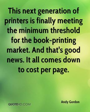 Andy Gordon - This next generation of printers is finally meeting the minimum threshold for the book-printing market. And that's good news. It all comes down to cost per page.