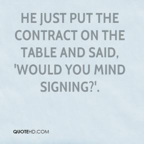 He just put the contract on the table and said, 'Would you mind signing?'.
