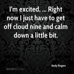 Andy Rogers - I'm excited, ... Right now I just have to get off cloud nine and calm down a little bit.