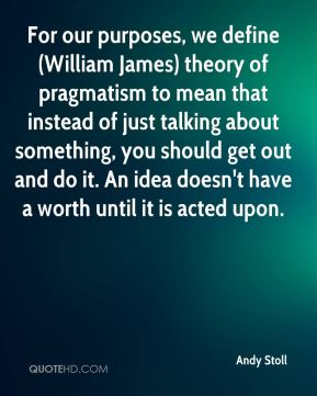 Andy Stoll - For our purposes, we define (William James) theory of pragmatism to mean that instead of just talking about something, you should get out and do it. An idea doesn't have a worth until it is acted upon.