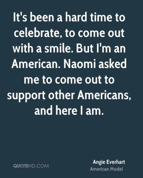 It's been a hard time to celebrate, to come out with a smile. But I'm an American. Naomi asked me to come out to support other Americans, and here I am.