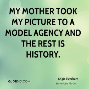 Angie Everhart - My mother took my picture to a model agency and the rest is history.