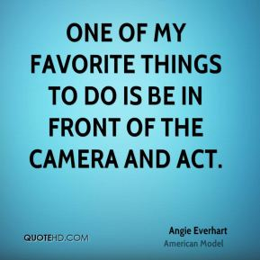 Angie Everhart - One of my favorite things to do is be in front of the camera and act.